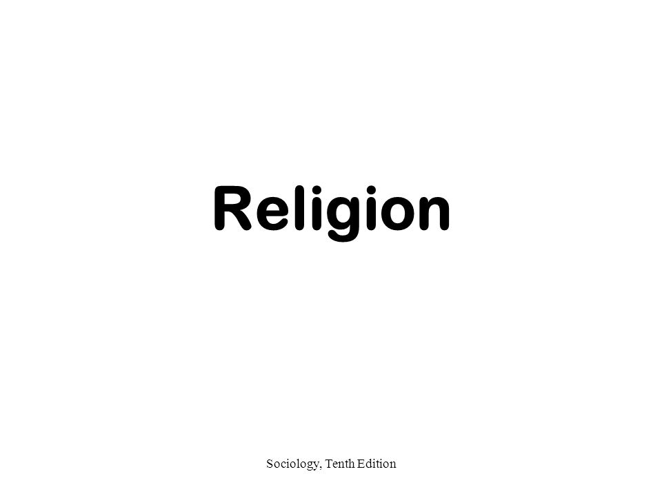 Sociology, Tenth Edition Religion