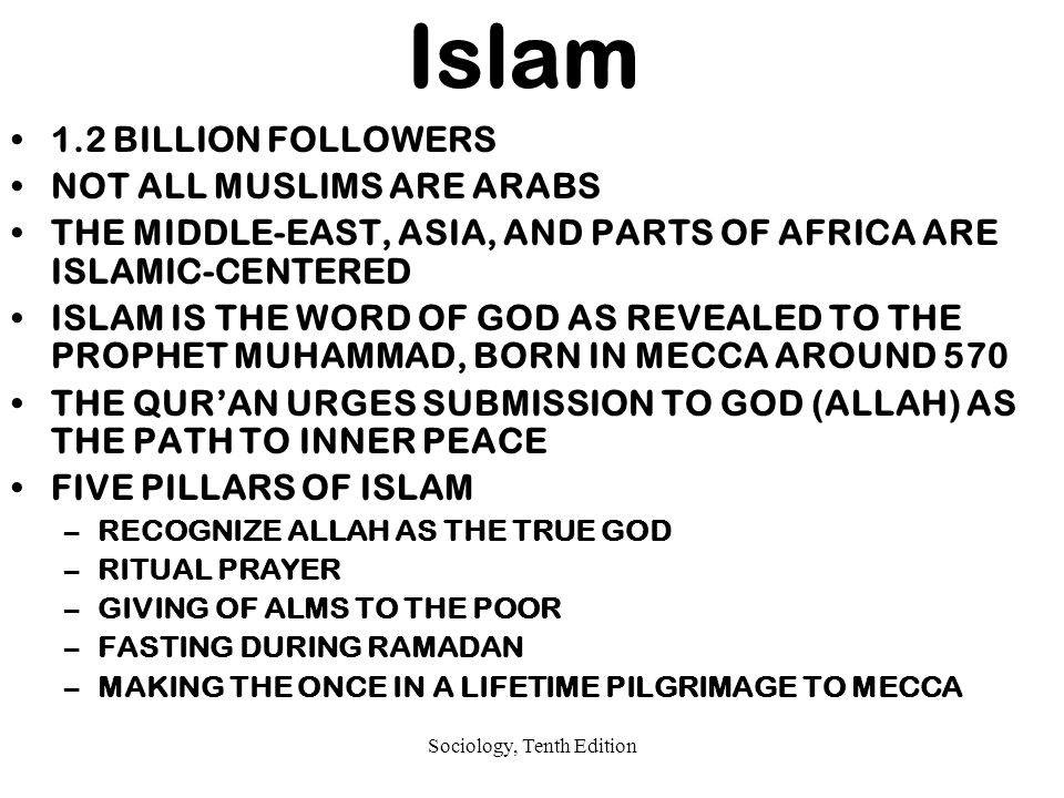 Sociology, Tenth Edition Islam 1.2 BILLION FOLLOWERS NOT ALL MUSLIMS ARE ARABS THE MIDDLE-EAST, ASIA, AND PARTS OF AFRICA ARE ISLAMIC-CENTERED ISLAM IS THE WORD OF GOD AS REVEALED TO THE PROPHET MUHAMMAD, BORN IN MECCA AROUND 570 THE QUR'AN URGES SUBMISSION TO GOD (ALLAH) AS THE PATH TO INNER PEACE FIVE PILLARS OF ISLAM –RECOGNIZE ALLAH AS THE TRUE GOD –RITUAL PRAYER –GIVING OF ALMS TO THE POOR –FASTING DURING RAMADAN –MAKING THE ONCE IN A LIFETIME PILGRIMAGE TO MECCA