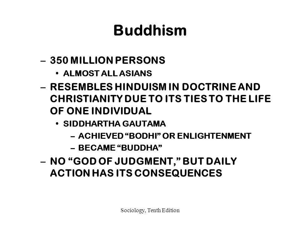 Sociology, Tenth Edition Buddhism –350 MILLION PERSONS ALMOST ALL ASIANS –RESEMBLES HINDUISM IN DOCTRINE AND CHRISTIANITY DUE TO ITS TIES TO THE LIFE OF ONE INDIVIDUAL SIDDHARTHA GAUTAMA –ACHIEVED BODHI OR ENLIGHTENMENT –BECAME BUDDHA –NO GOD OF JUDGMENT, BUT DAILY ACTION HAS ITS CONSEQUENCES