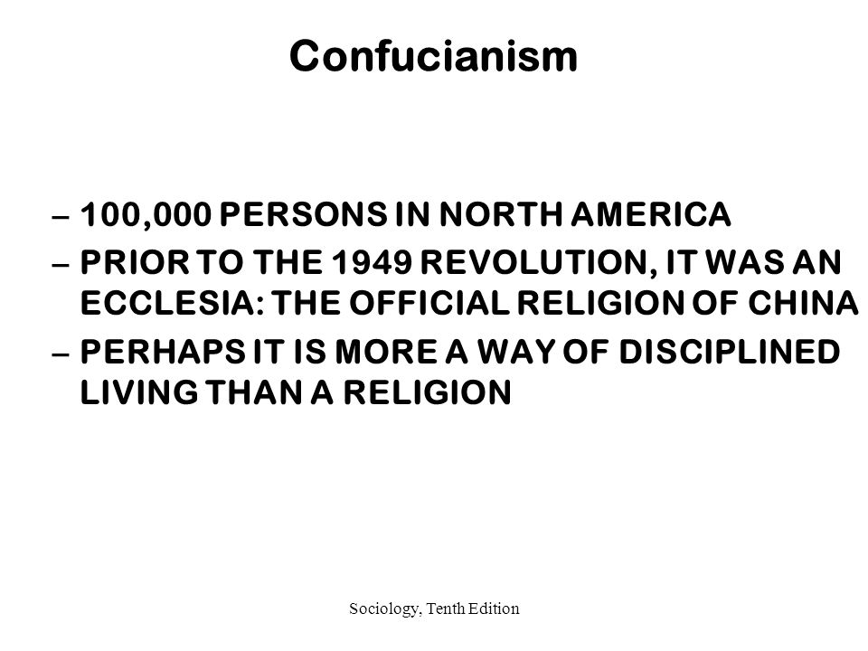 Sociology, Tenth Edition Confucianism –100,000 PERSONS IN NORTH AMERICA –PRIOR TO THE 1949 REVOLUTION, IT WAS AN ECCLESIA: THE OFFICIAL RELIGION OF CHINA –PERHAPS IT IS MORE A WAY OF DISCIPLINED LIVING THAN A RELIGION