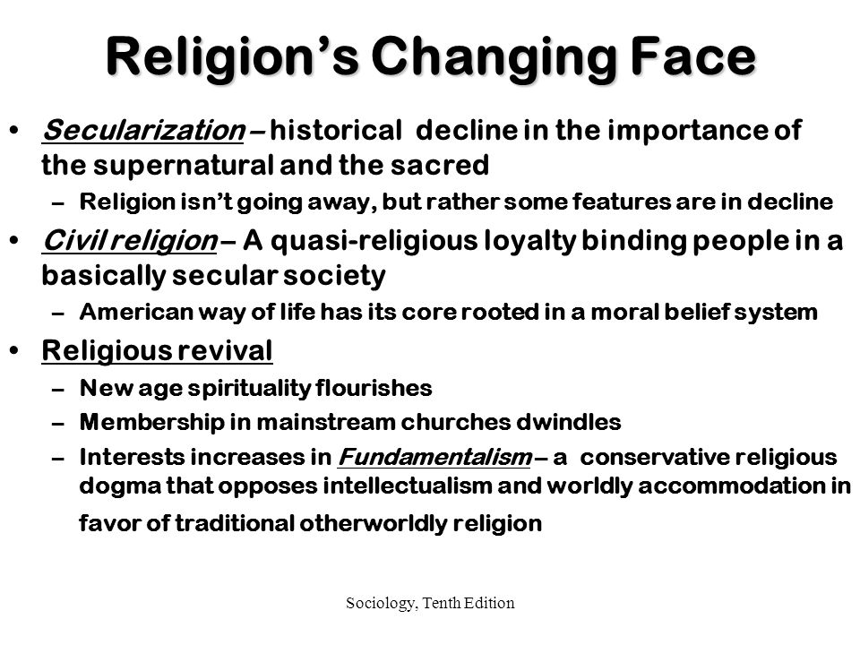 Sociology, Tenth Edition Religion's Changing Face Secularization – historical decline in the importance of the supernatural and the sacred –Religion isn't going away, but rather some features are in decline Civil religion – A quasi-religious loyalty binding people in a basically secular society –American way of life has its core rooted in a moral belief system Religious revival –New age spirituality flourishes –Membership in mainstream churches dwindles –Interests increases in Fundamentalism – a conservative religious dogma that opposes intellectualism and worldly accommodation in favor of traditional otherworldly religion