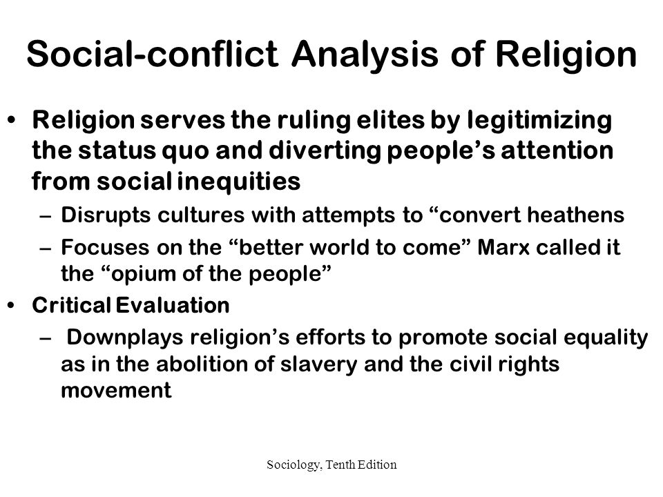 Sociology, Tenth Edition Social-conflict Analysis of Religion Religion serves the ruling elites by legitimizing the status quo and diverting people's attention from social inequities –Disrupts cultures with attempts to convert heathens –Focuses on the better world to come Marx called it the opium of the people Critical Evaluation – Downplays religion's efforts to promote social equality as in the abolition of slavery and the civil rights movement