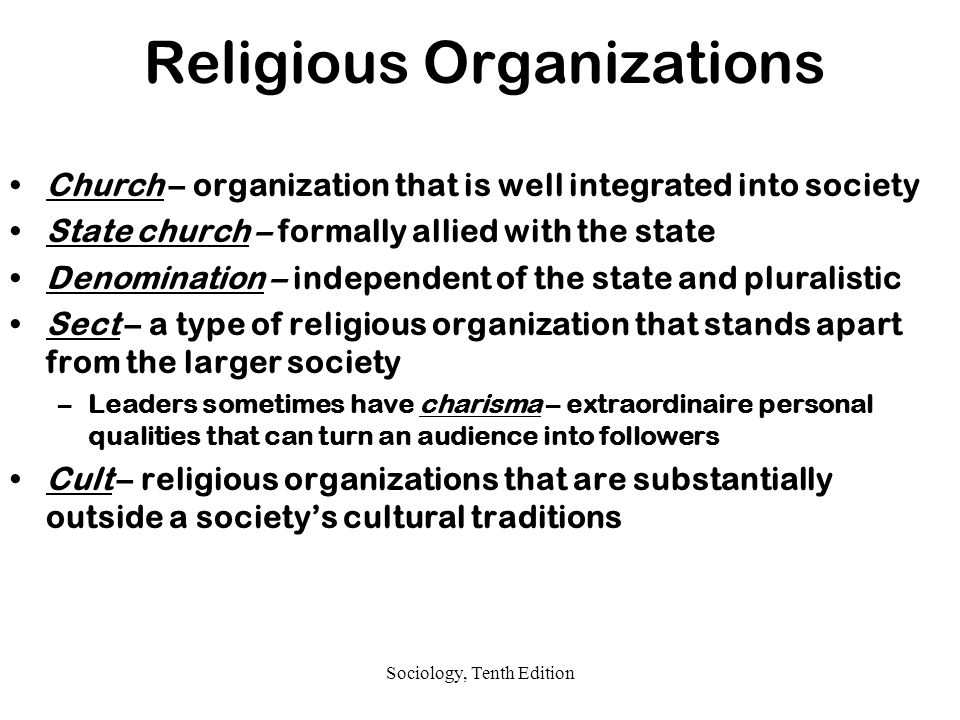 Sociology, Tenth Edition Religious Organizations Church – organization that is well integrated into society State church – formally allied with the state Denomination – independent of the state and pluralistic Sect – a type of religious organization that stands apart from the larger society –Leaders sometimes have charisma – extraordinaire personal qualities that can turn an audience into followers Cult – religious organizations that are substantially outside a society's cultural traditions