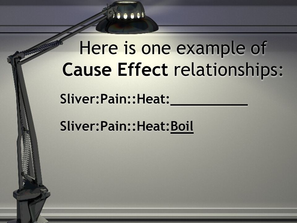 Here is one example of Cause Effect relationships: Sliver:Pain::Heat:__________ Sliver:Pain::Heat:Boil