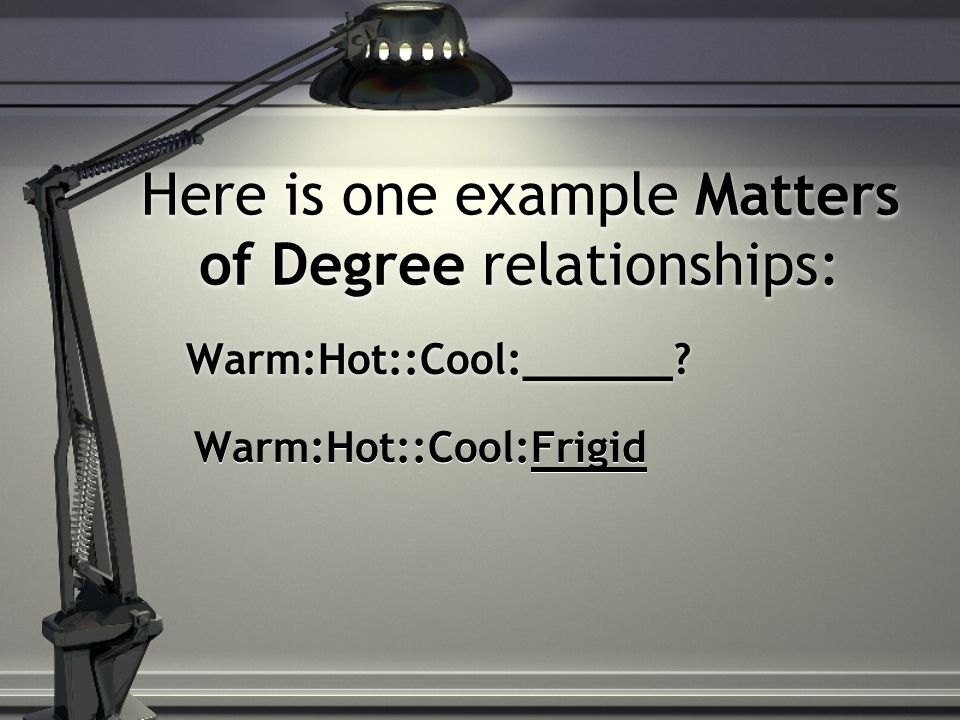 Here is one example Matters of Degree relationships: Warm:Hot::Cool:______? Warm:Hot::Cool:Frigid