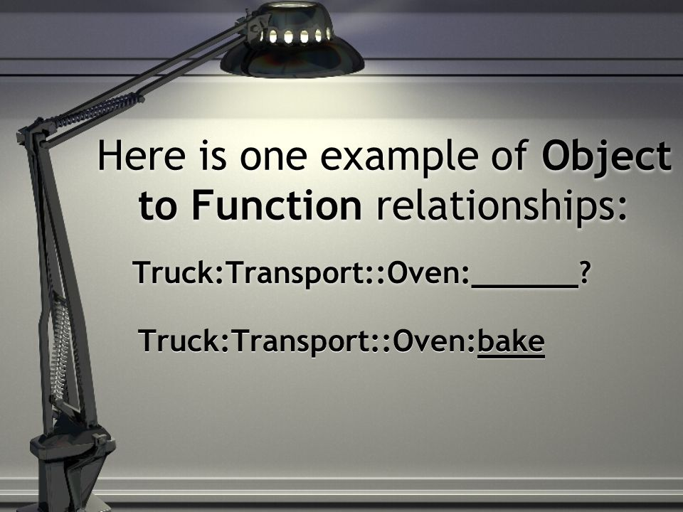 Here is one example of Object to Function relationships: Truck:Transport::Oven:______? Truck:Transport::Oven:bake