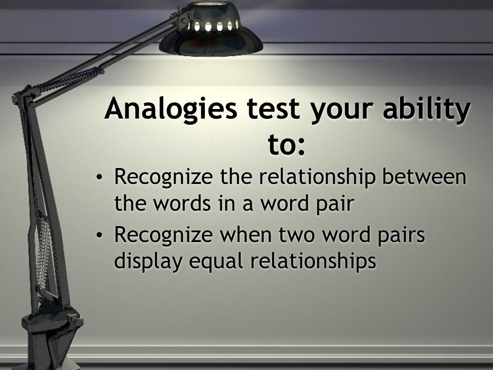 Analogies test your ability to: Recognize the relationship between the words in a word pair Recognize when two word pairs display equal relationships