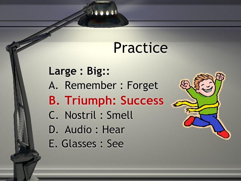 Practice Large : Big:: A.Remember : Forget B.Triumph: Success C.Nostril : Smell D.Audio : Hear E.