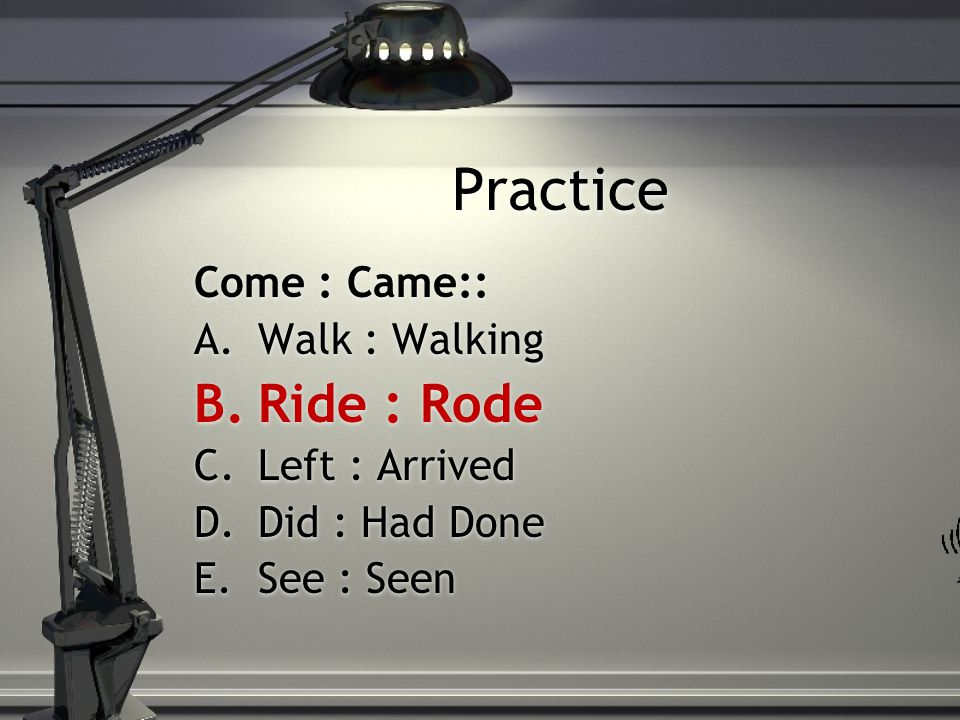 Practice Come : Came:: A.Walk : Walking B.Ride : Rode C.Left : Arrived D.Did : Had Done E.See : Seen Come : Came:: A.Walk : Walking B.Ride : Rode C.Le