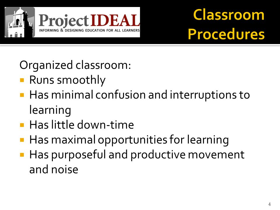 Organized classroom:  Runs smoothly  Has minimal confusion and interruptions to learning  Has little down-time  Has maximal opportunities for learning  Has purposeful and productive movement and noise 4