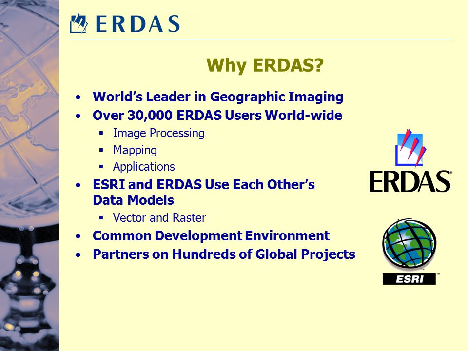 Why ERDAS? World's Leader in Geographic Imaging Over 30,000 ERDAS Users World-wide  Image Processing  Mapping  Applications ESRI and ERDAS Use Each
