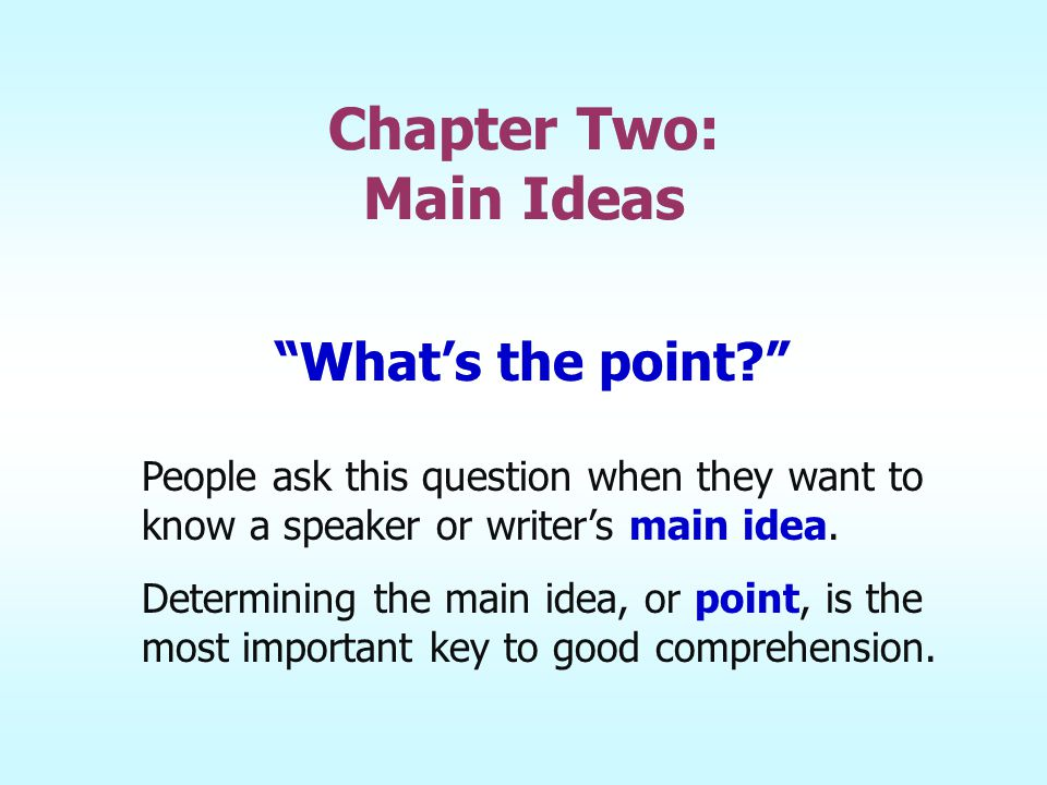 """Chapter Two: Main Ideas """"What's the point?"""" People ask this question when they want to know a speaker or writer's main idea. Determining the main idea"""