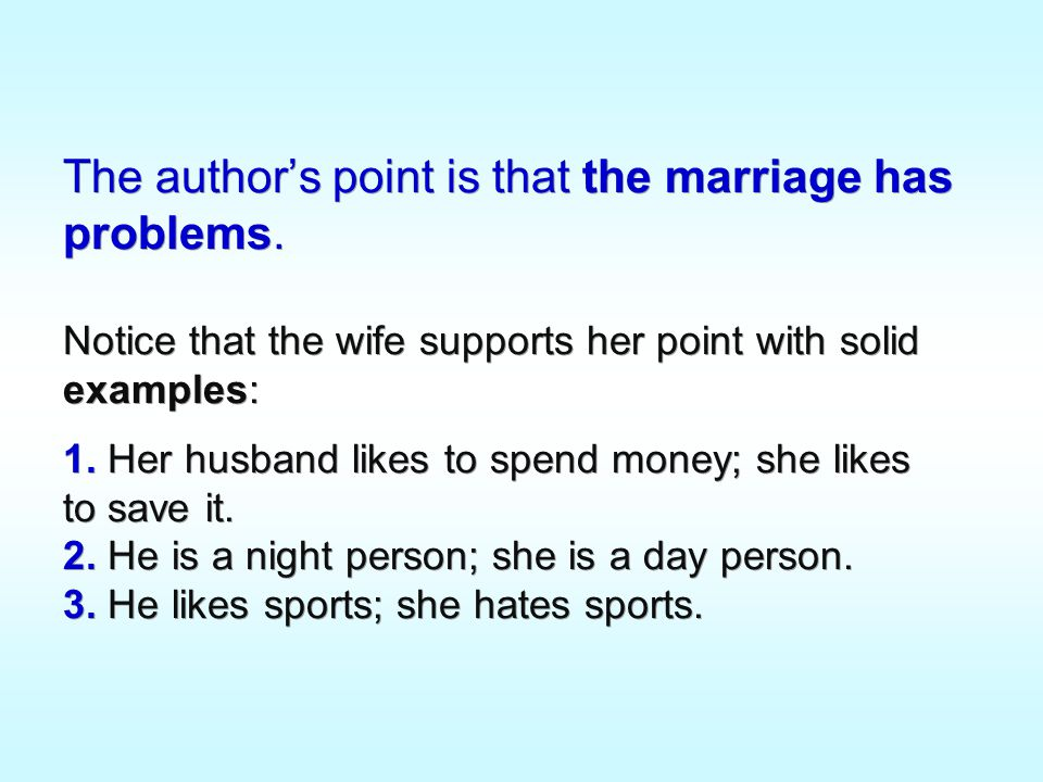 The author's point is that the marriage has problems. Notice that the wife supports her point with solid examples: 1. Her husband likes to spend money