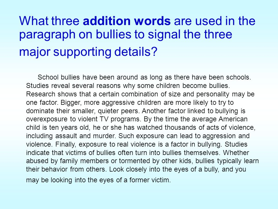 What three addition words are used in the paragraph on bullies to signal the three major supporting details? School bullies have been around as long a