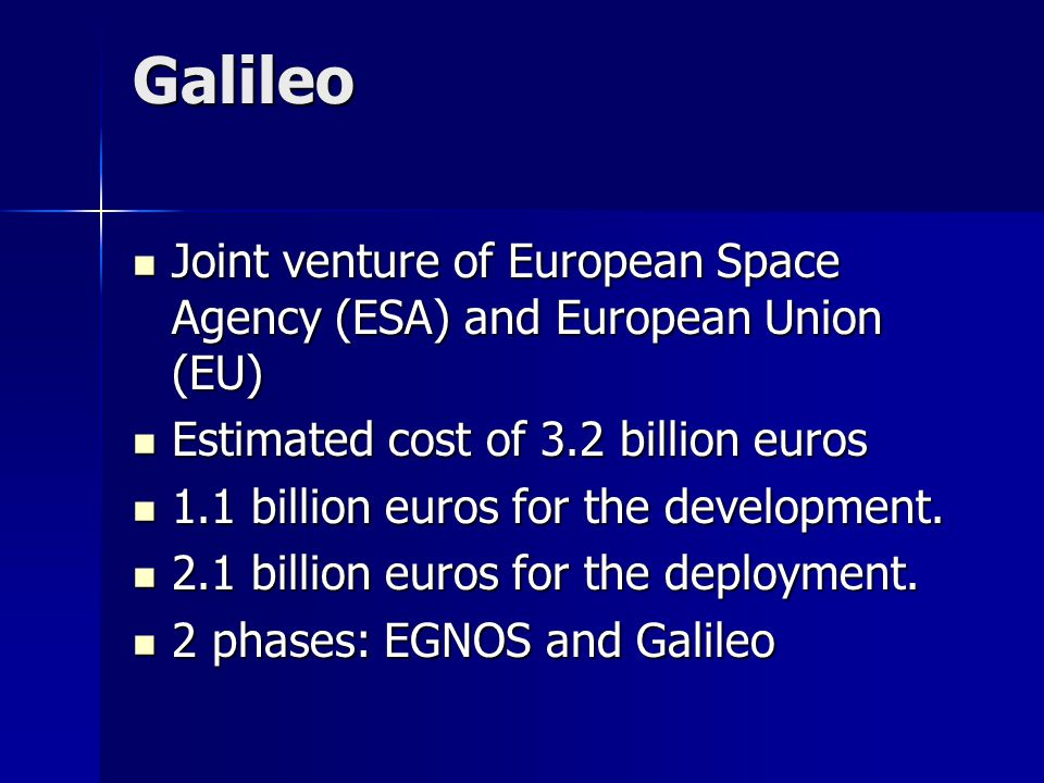 Galileo Joint venture of European Space Agency (ESA) and European Union (EU) Joint venture of European Space Agency (ESA) and European Union (EU) Estimated cost of 3.2 billion euros Estimated cost of 3.2 billion euros 1.1 billion euros for the development.