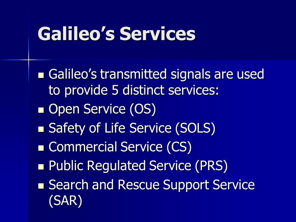 Galileo's Services Galileo's transmitted signals are used to provide 5 distinct services: Galileo's transmitted signals are used to provide 5 distinct services: Open Service (OS) Open Service (OS) Safety of Life Service (SOLS) Safety of Life Service (SOLS) Commercial Service (CS) Commercial Service (CS) Public Regulated Service (PRS) Public Regulated Service (PRS) Search and Rescue Support Service (SAR) Search and Rescue Support Service (SAR)