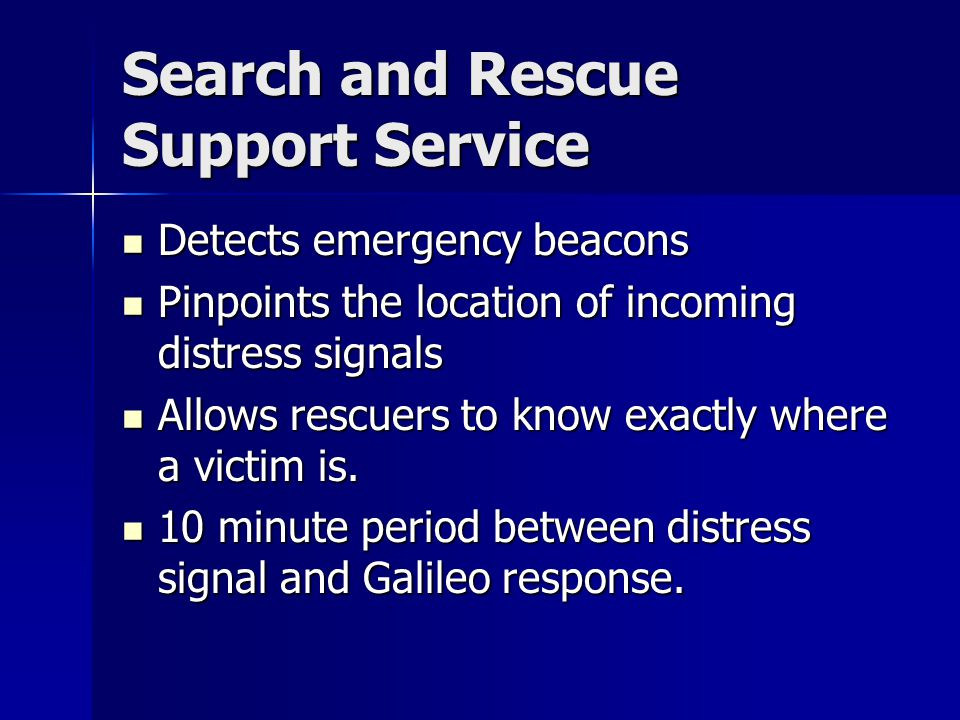 Search and Rescue Support Service Detects emergency beacons Detects emergency beacons Pinpoints the location of incoming distress signals Pinpoints the location of incoming distress signals Allows rescuers to know exactly where a victim is.