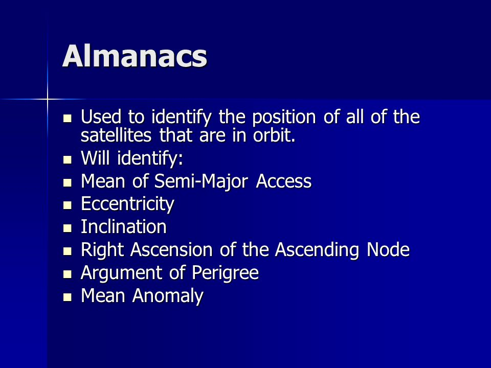 Almanacs Used to identify the position of all of the satellites that are in orbit.