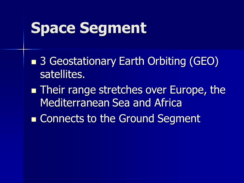 Space Segment 3 Geostationary Earth Orbiting (GEO) satellites. 3 Geostationary Earth Orbiting (GEO) satellites. Their range stretches over Europe, the