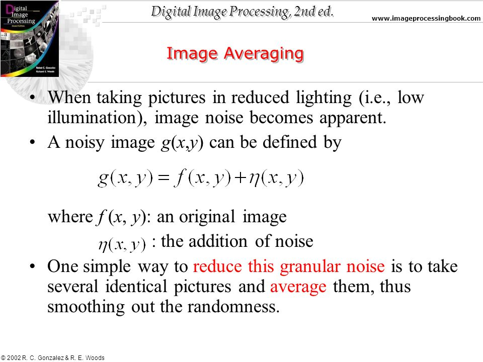Digital Image Processing, 2nd ed. www.imageprocessingbook.com © 2002 R. C. Gonzalez & R. E. Woods Image Averaging When taking pictures in reduced ligh