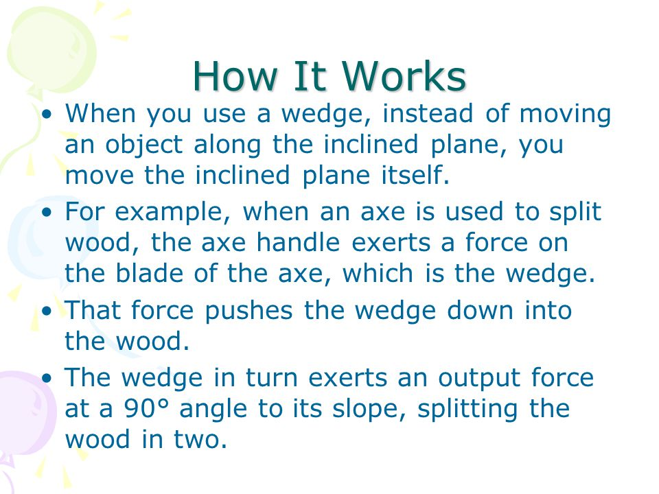 How It Works When you use a wedge, instead of moving an object along the inclined plane, you move the inclined plane itself.