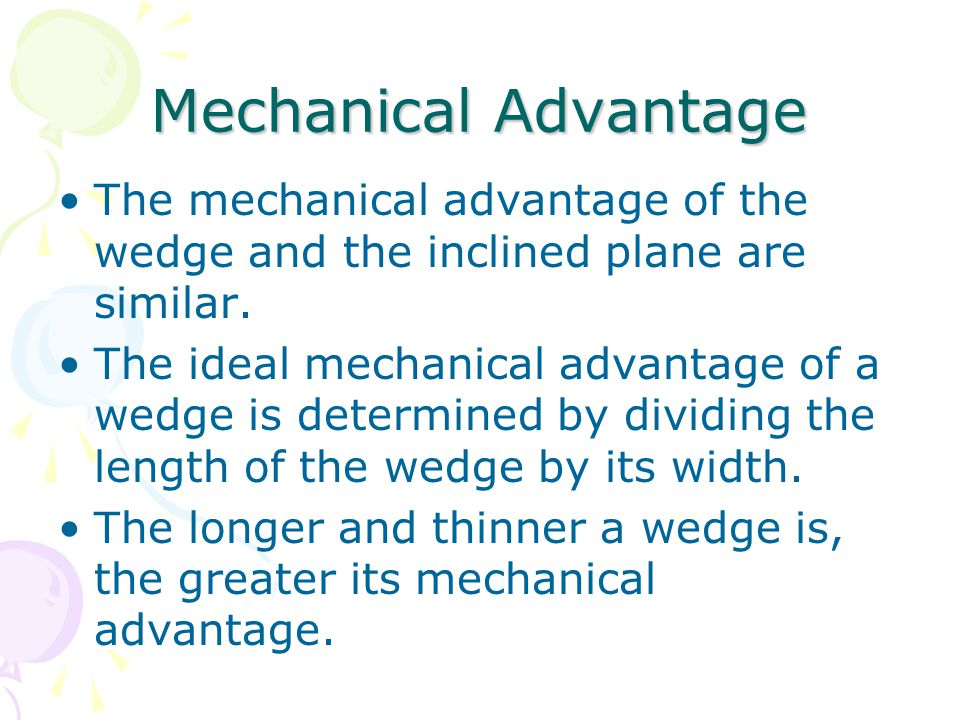 Mechanical Advantage The mechanical advantage of the wedge and the inclined plane are similar.