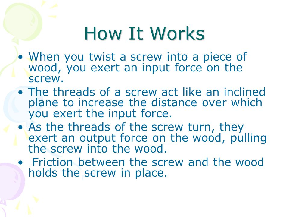 How It Works When you twist a screw into a piece of wood, you exert an input force on the screw.