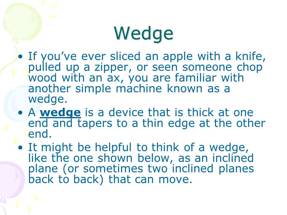Wedge If you've ever sliced an apple with a knife, pulled up a zipper, or seen someone chop wood with an ax, you are familiar with another simple machine known as a wedge.