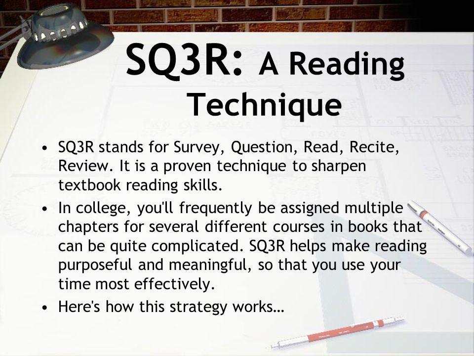 SQ3R: A Reading Technique SQ3R stands for Survey, Question, Read, Recite, Review.