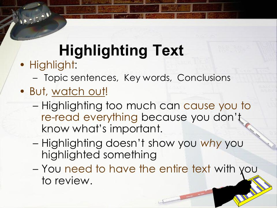 Highlighting Text Highlight: – Topic sentences, Key words, Conclusions But, watch out.