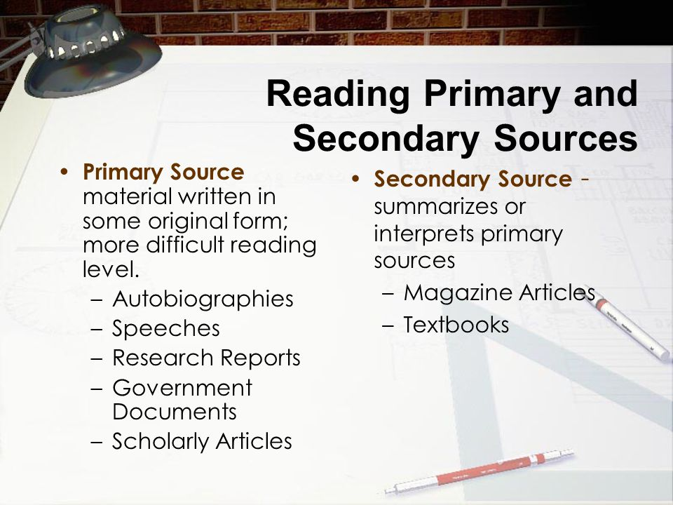 Reading Primary and Secondary Sources Primary Source material written in some original form; more difficult reading level.