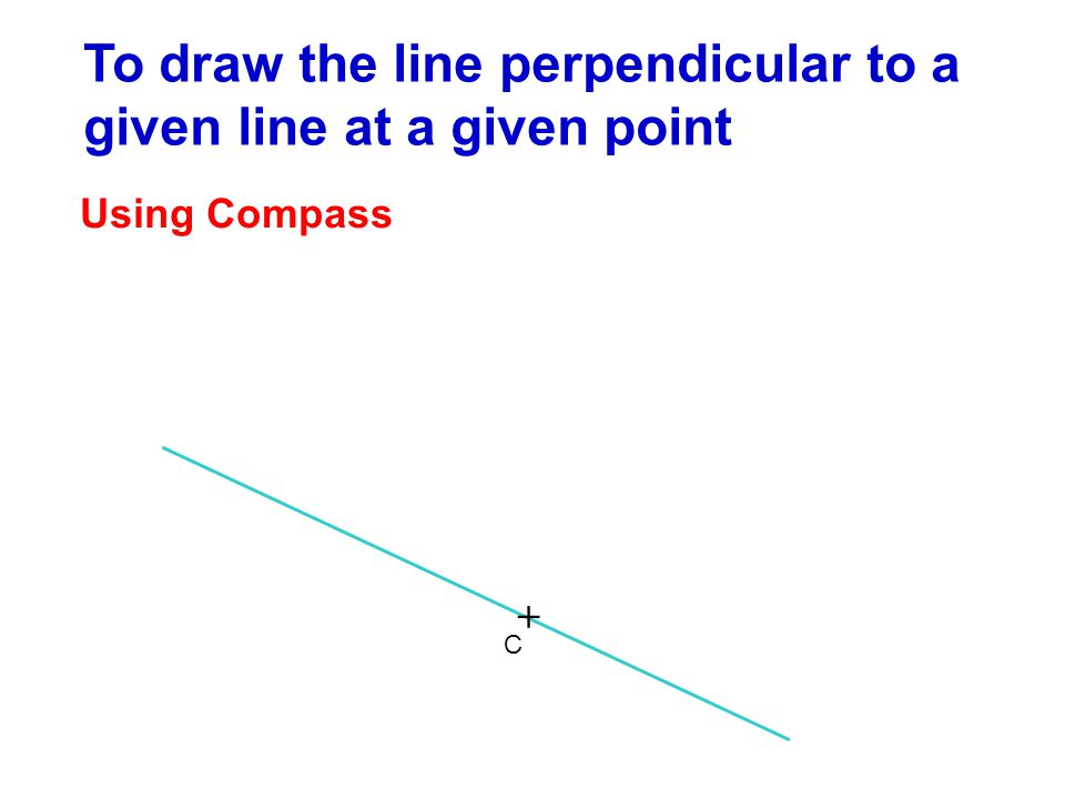 To draw the line perpendicular to a given line at a given point Using Compass + C