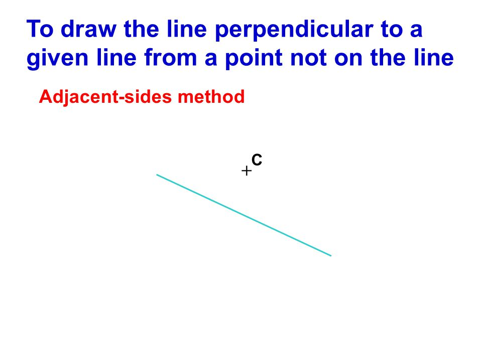 Adjacent-sides method To draw the line perpendicular to a given line from a point not on the line + C