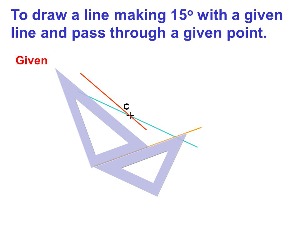 + C To draw a line making 15 o with a given line and pass through a given point. Given