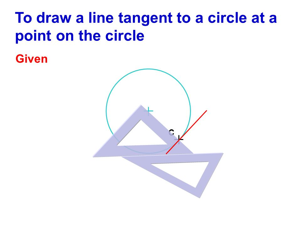 C To draw a line tangent to a circle at a point on the circle Given