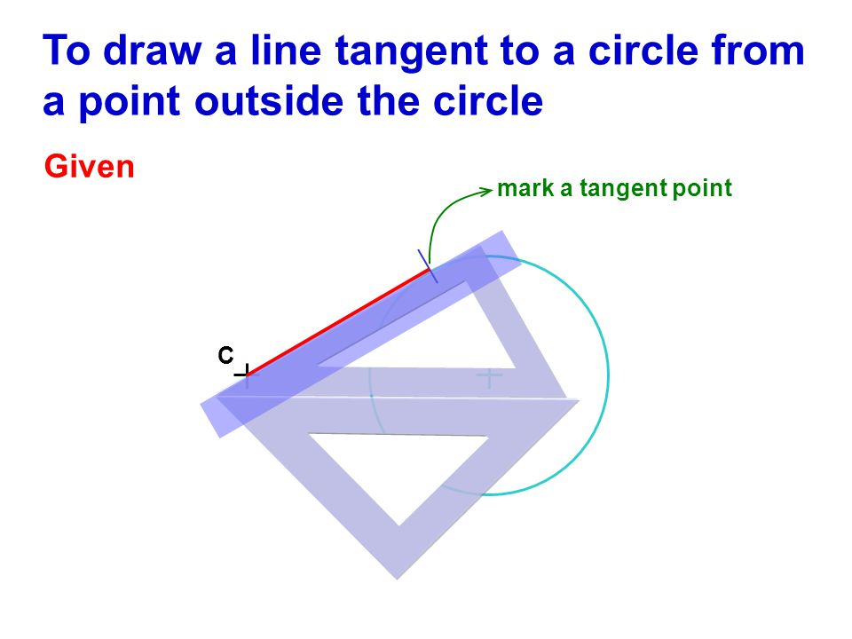 To draw a line tangent to a circle from a point outside the circle Given C mark a tangent point