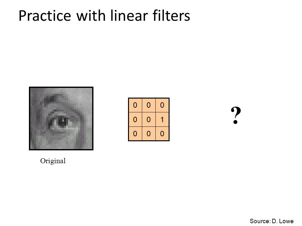 Practice with linear filters 000 100 000 Original Source: D. Lowe