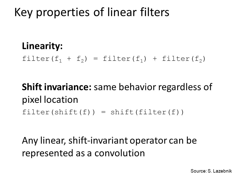 Key properties of linear filters Linearity: filter(f 1 + f 2 ) = filter(f 1 ) + filter(f 2 ) Shift invariance: same behavior regardless of pixel location filter(shift(f)) = shift(filter(f)) Any linear, shift-invariant operator can be represented as a convolution Source: S.