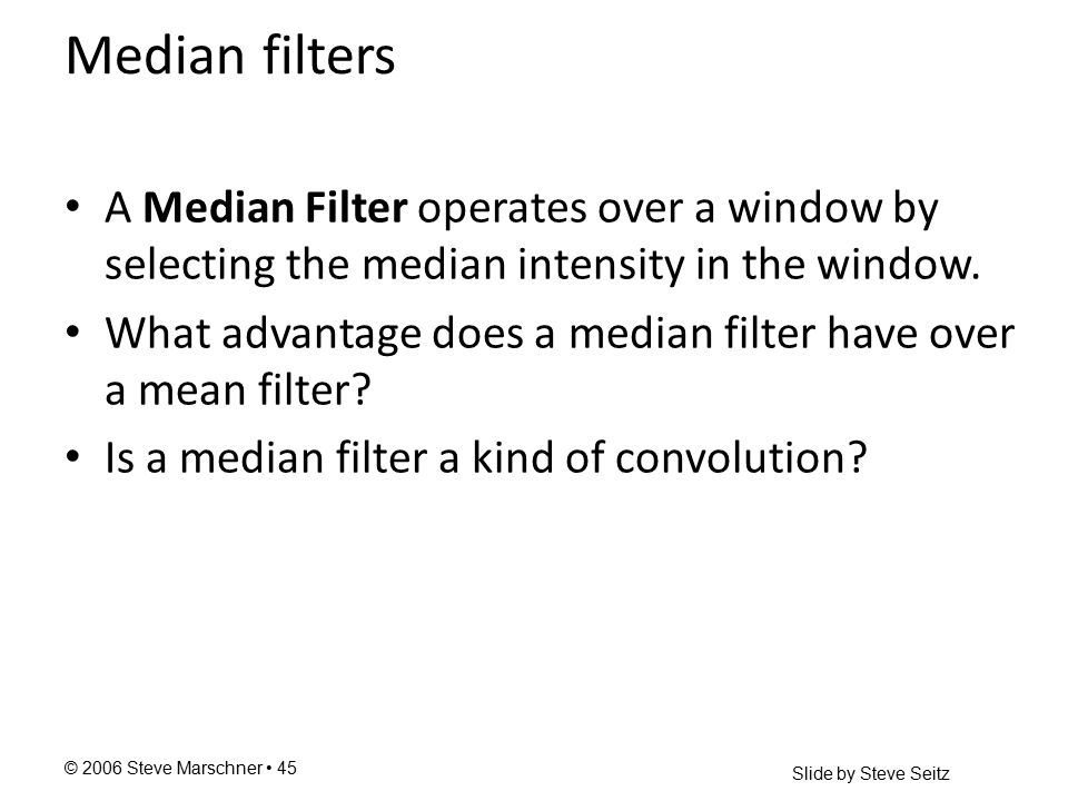 © 2006 Steve Marschner 45 Median filters A Median Filter operates over a window by selecting the median intensity in the window.