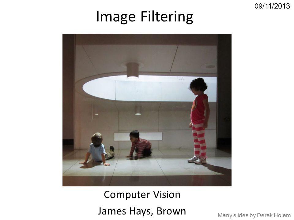 Image Filtering Computer Vision James Hays, Brown 09/11/2013 Many slides by Derek Hoiem
