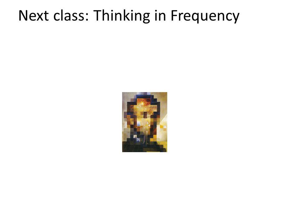 Next class: Thinking in Frequency