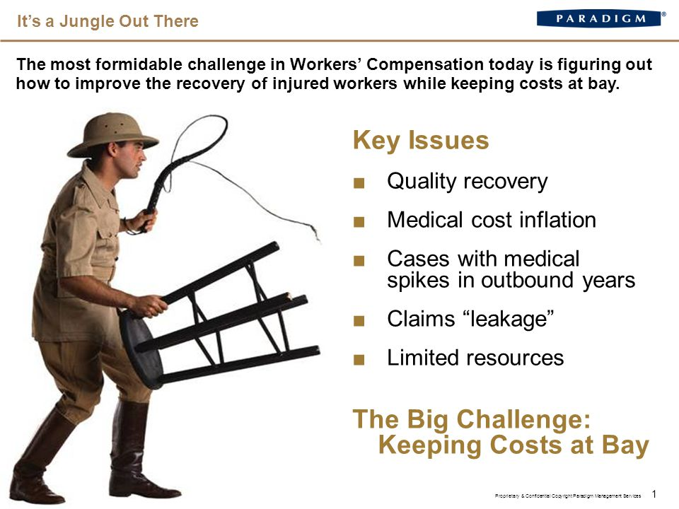 It's a Jungle Out There 1 The most formidable challenge in Workers' Compensation today is figuring out how to improve the recovery of injured workers while keeping costs at bay.