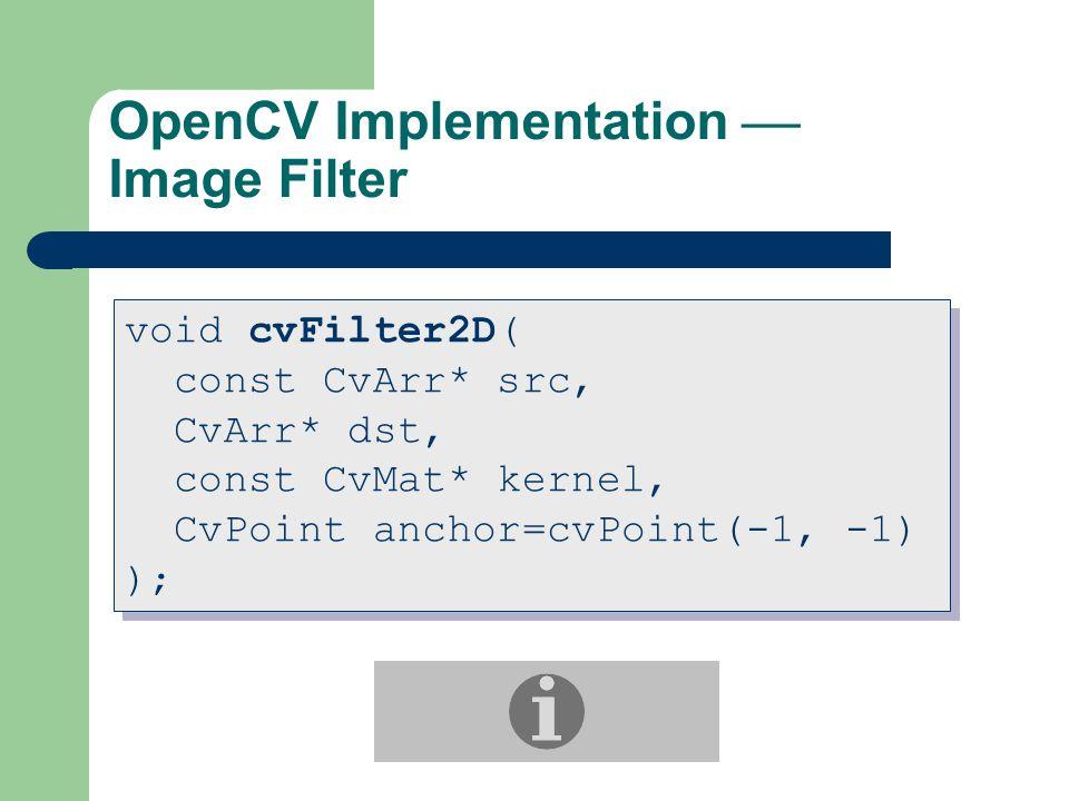 OpenCV Implementation  Image Filter void cvFilter2D( const CvArr* src, CvArr* dst, const CvMat* kernel, CvPoint anchor=cvPoint(-1, -1) ); void cvFilter2D( const CvArr* src, CvArr* dst, const CvMat* kernel, CvPoint anchor=cvPoint(-1, -1) );