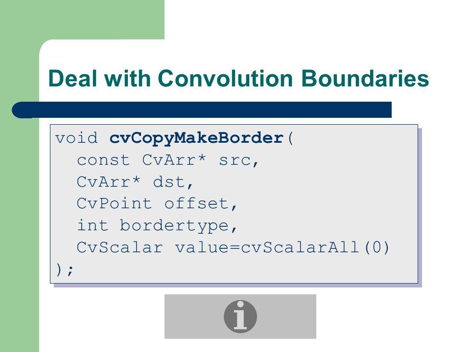 Deal with Convolution Boundaries void cvCopyMakeBorder( const CvArr* src, CvArr* dst, CvPoint offset, int bordertype, CvScalar value=cvScalarAll(0) ); void cvCopyMakeBorder( const CvArr* src, CvArr* dst, CvPoint offset, int bordertype, CvScalar value=cvScalarAll(0) );