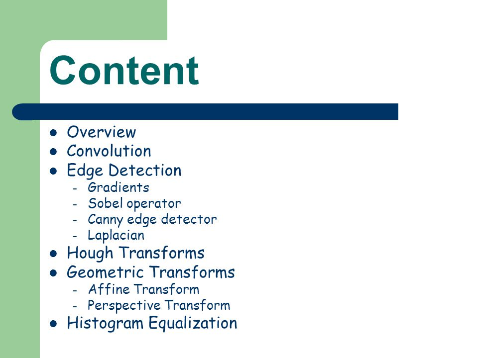 Content Overview Convolution Edge Detection – Gradients – Sobel operator – Canny edge detector – Laplacian Hough Transforms Geometric Transforms – Affine Transform – Perspective Transform Histogram Equalization