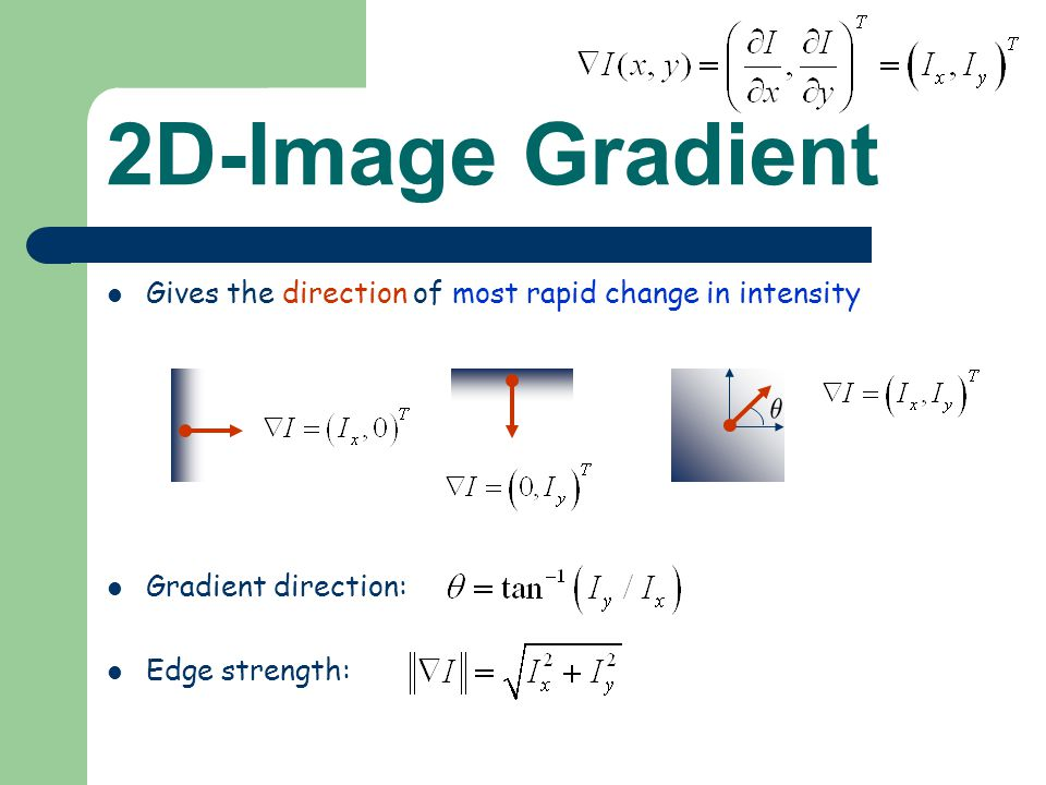 Gives the direction of most rapid change in intensity Gradient direction: Edge strength: