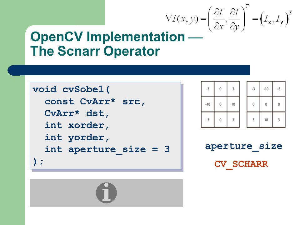 OpenCV Implementation  The Scnarr Operator void cvSobel( const CvArr* src, CvArr* dst, int xorder, int yorder, int aperture_size = 3 ); void cvSobel( const CvArr* src, CvArr* dst, int xorder, int yorder, int aperture_size = 3 ); aperture_size CV_SCHARR