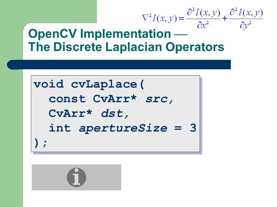 OpenCV Implementation  The Discrete Laplacian Operators void cvLaplace( const CvArr* src, CvArr* dst, int apertureSize = 3 ); void cvLaplace( const CvArr* src, CvArr* dst, int apertureSize = 3 );