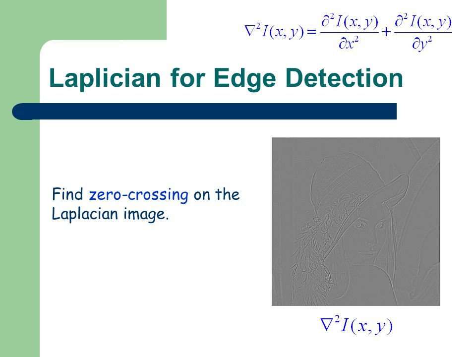 Laplician for Edge Detection Find zero-crossing on the Laplacian image.