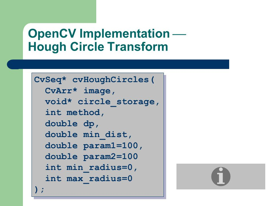 OpenCV Implementation  Hough Circle Transform CvSeq* cvHoughCircles( CvArr* image, void* circle_storage, int method, double dp, double min_dist, double param1=100, double param2=100 int min_radius=0, int max_radius=0 ); CvSeq* cvHoughCircles( CvArr* image, void* circle_storage, int method, double dp, double min_dist, double param1=100, double param2=100 int min_radius=0, int max_radius=0 );